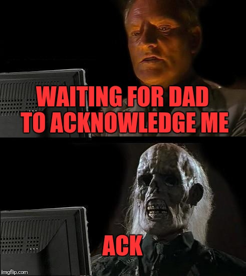 Ill Just Wait Here Meme | WAITING FOR DAD TO ACKNOWLEDGE ME ACK | image tagged in memes,ill just wait here | made w/ Imgflip meme maker