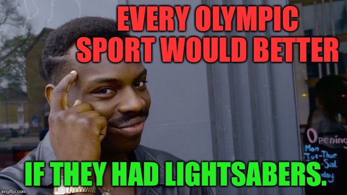 True | EVERY OLYMPIC SPORT WOULD BETTER IF THEY HAD LIGHTSABERS. | image tagged in memes,roll safe think about it,olympics,sports,star wars,funny | made w/ Imgflip meme maker