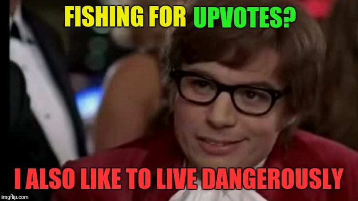 FISHING FOR I ALSO LIKE TO LIVE DANGEROUSLY UPVOTES? | made w/ Imgflip meme maker