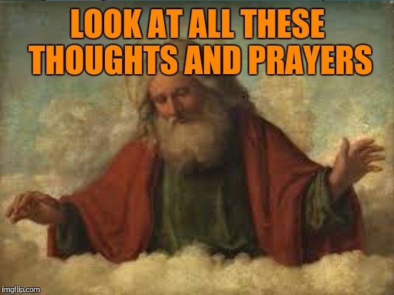 LOOK AT ALL THESE THOUGHTS AND PRAYERS | made w/ Imgflip meme maker