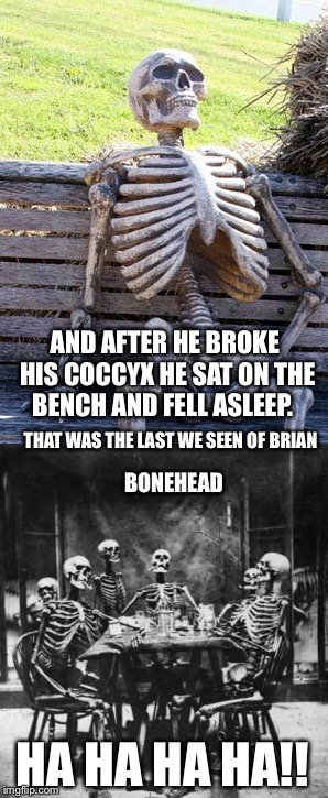 Poker night | BONEHEAD AND AFTER HE BROKE HIS COCCYX HE SAT ON THE BENCH AND FELL ASLEEP. THAT WAS THE LAST WE SEEN OF BRIAN HA HA HA HA!! | image tagged in waiting skeleton,skeletons,bad luck brian | made w/ Imgflip meme maker