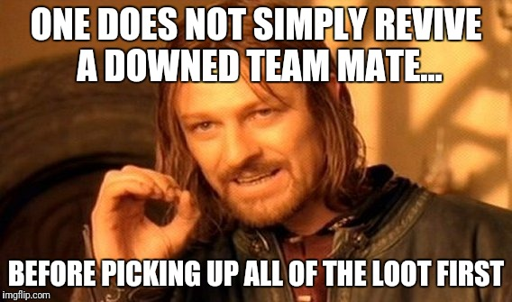 One Does Not Simply Meme | ONE DOES NOT SIMPLY REVIVE A DOWNED TEAM MATE... BEFORE PICKING UP ALL OF THE LOOT FIRST | image tagged in memes,one does not simply | made w/ Imgflip meme maker