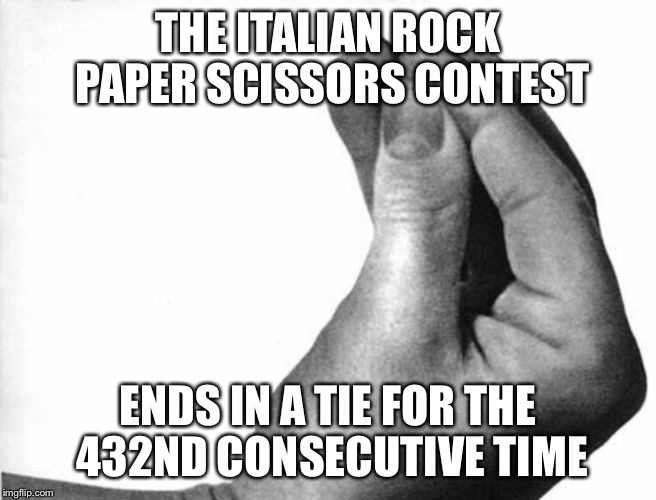 italian hand | THE ITALIAN ROCK PAPER SCISSORS CONTEST ENDS IN A TIE FOR THE 432ND CONSECUTIVE TIME | image tagged in italian hand | made w/ Imgflip meme maker