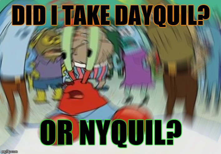 Mr Krabs Blur Meme Meme | DID I TAKE DAYQUIL? OR NYQUIL? | image tagged in memes,mr krabs blur meme | made w/ Imgflip meme maker