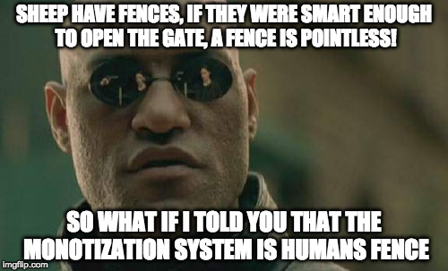 Matrix Morpheus Meme | SHEEP HAVE FENCES, IF THEY WERE SMART ENOUGH TO OPEN THE GATE, A FENCE IS POINTLESS! SO WHAT IF I TOLD YOU THAT THE MONOTIZATION SYSTEM IS H | image tagged in memes,matrix morpheus | made w/ Imgflip meme maker