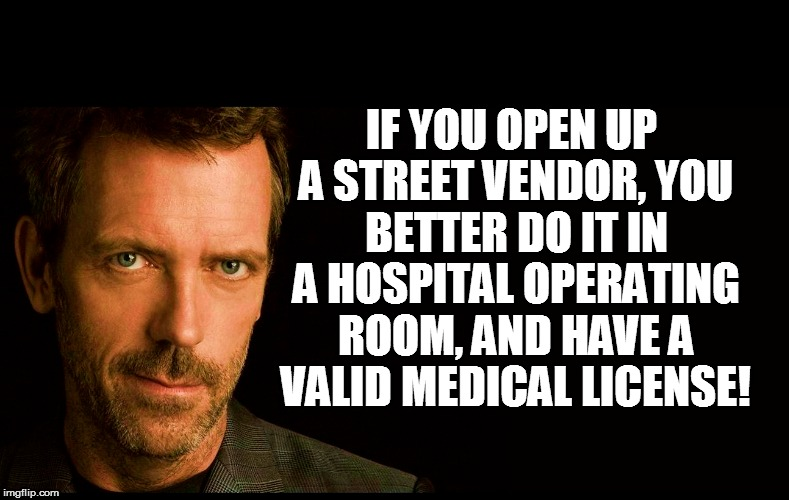 IF YOU OPEN UP A STREET VENDOR, YOU BETTER DO IT IN A HOSPITAL OPERATING ROOM, AND HAVE A VALID MEDICAL LICENSE! | made w/ Imgflip meme maker