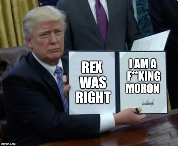 Trump Bill Signing Meme | REX WAS RIGHT I AM A F**KING MORON | image tagged in memes,trump bill signing | made w/ Imgflip meme maker