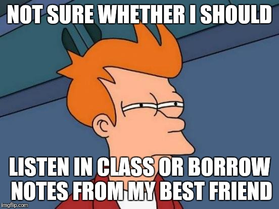 Futurama Fry Meme | NOT SURE WHETHER I SHOULD LISTEN IN CLASS OR BORROW NOTES FROM MY BEST FRIEND | image tagged in memes,futurama fry | made w/ Imgflip meme maker
