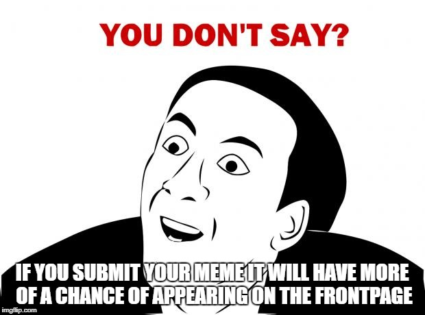 You don't say | IF YOU SUBMIT YOUR MEME IT WILL HAVE MORE OF A CHANCE OF APPEARING ON THE FRONTPAGE | image tagged in memes,you don't say,front page,submit,meme,chance | made w/ Imgflip meme maker