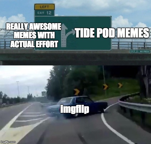 imgflip 2018  | REALLY AWESOME MEMES WITH ACTUAL EFFORT TIDE POD MEMES imgflip | image tagged in memes,left exit 12 off ramp | made w/ Imgflip meme maker