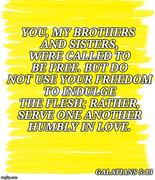 Attention Yellow Background |  YOU, MY BROTHERS AND SISTERS, WERE CALLED TO BE FREE. BUT DO NOT USE YOUR FREEDOM TO INDULGE THE FLESH; RATHER, SERVE ONE ANOTHER HUMBLY IN LOVE. GALATIANS 5:13 | image tagged in attention yellow background | made w/ Imgflip meme maker