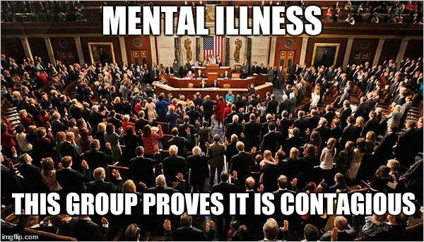 Congress | MENTAL ILLNESS THIS GROUP PROVES IT IS CONTAGIOUS | image tagged in congress | made w/ Imgflip meme maker
