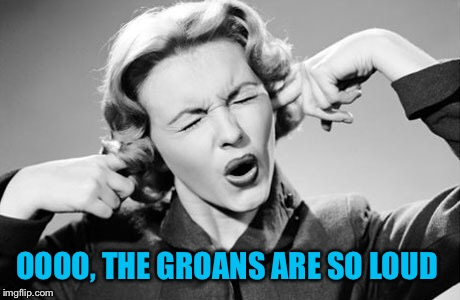 OOOO, THE GROANS ARE SO LOUD | made w/ Imgflip meme maker