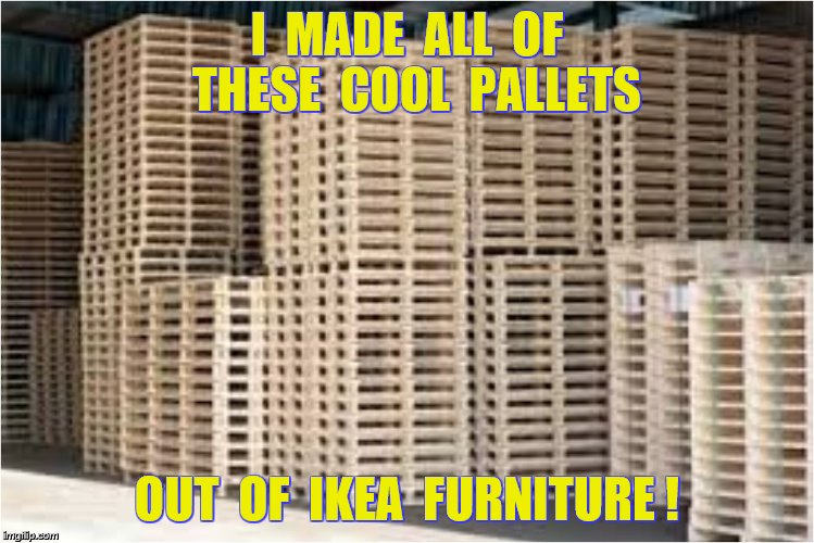 I  MADE  ALL  OF  THESE  COOL  PALLETS OUT  OF  IKEA  FURNITURE ! | made w/ Imgflip meme maker