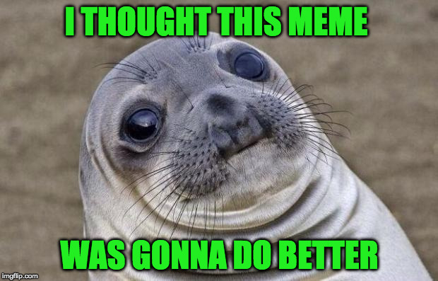Awkward Moment Sealion Meme | I THOUGHT THIS MEME WAS GONNA DO BETTER | image tagged in memes,awkward moment sealion | made w/ Imgflip meme maker