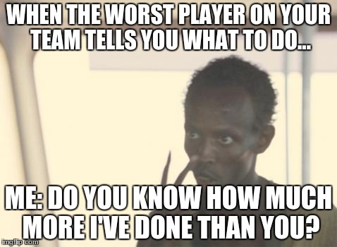 I'm The Captain Now Meme | WHEN THE WORST PLAYER ON YOUR TEAM TELLS YOU WHAT TO DO... ME: DO YOU KNOW HOW MUCH MORE I'VE DONE THAN YOU? | image tagged in memes,i'm the captain now | made w/ Imgflip meme maker