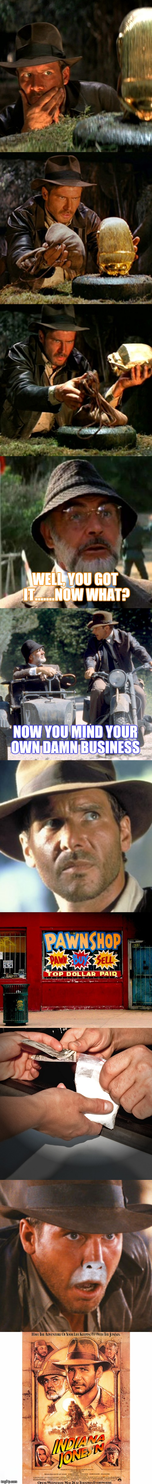 His body is a temple...and it's doomed! | WELL, YOU GOT IT.......NOW WHAT? NOW YOU MIND YOUR OWN DAMN BUSINESS | image tagged in indiana jones,drugs,funny | made w/ Imgflip meme maker