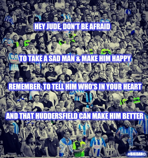 HEY JUDE, DON'T BE AFRAID TO TAKE A SAD MAN & MAKE HIM HAPPY REMEMBER, TO TELL HIM WHO'S IN YOUR HEART AND THAT HUDDERSFIELD CAN MAKE HIM BE | image tagged in hey jude | made w/ Imgflip meme maker