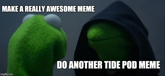 Evil Kermit Meme | MAKE A REALLY AWESOME MEME DO ANOTHER TIDE POD MEME | image tagged in memes,evil kermit | made w/ Imgflip meme maker