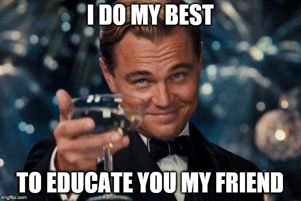 Leonardo Dicaprio Cheers Meme | I DO MY BEST TO EDUCATE YOU MY FRIEND | image tagged in memes,leonardo dicaprio cheers | made w/ Imgflip meme maker