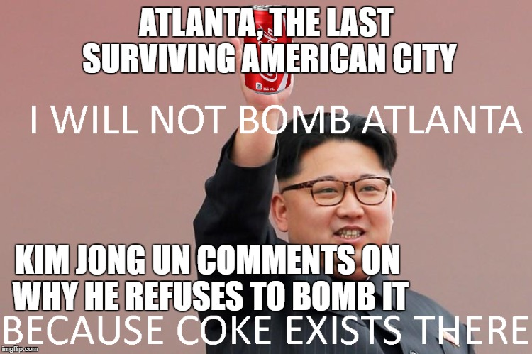 Why Kim Fatty III will not win a nuclear war against America | ATLANTA, THE LAST SURVIVING AMERICAN CITY KIM JONG UN COMMENTS ON WHY HE REFUSES TO BOMB IT | image tagged in kim jong un | made w/ Imgflip meme maker
