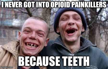 rednecks | I NEVER GOT INTO OPIOID PAINKILLERS BECAUSE TEETH | image tagged in rednecks,memes,drug addiction | made w/ Imgflip meme maker