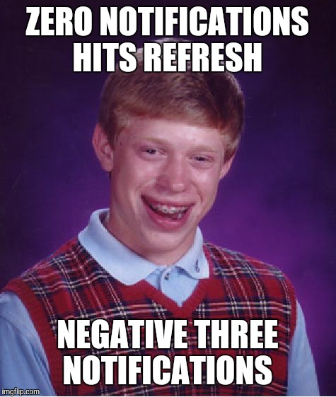 Bad Luck Brian Meme | ZERO NOTIFICATIONS HITS REFRESH NEGATIVE THREE NOTIFICATIONS | image tagged in memes,bad luck brian | made w/ Imgflip meme maker