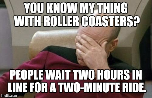 My Thing with Roller Coasters | YOU KNOW MY THING WITH ROLLER COASTERS? PEOPLE WAIT TWO HOURS IN LINE FOR A TWO-MINUTE RIDE. | image tagged in memes,captain picard facepalm,roller coaster | made w/ Imgflip meme maker
