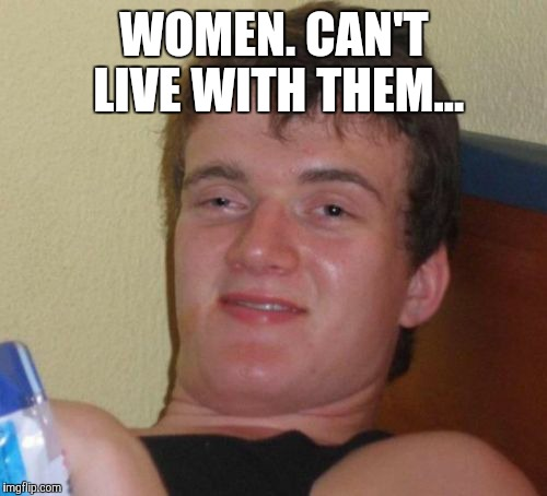 10 Guy Meme | WOMEN. CAN'T LIVE WITH THEM... | image tagged in memes,10 guy | made w/ Imgflip meme maker