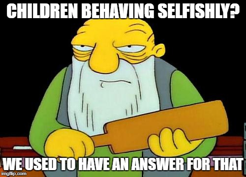 Seems to be a lot of adult children these days... | CHILDREN BEHAVING SELFISHLY? WE USED TO HAVE AN ANSWER FOR THAT | image tagged in memes,that's a paddlin' | made w/ Imgflip meme maker
