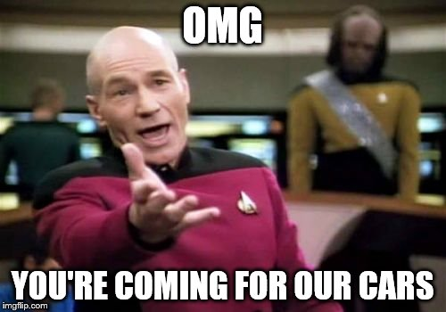 Picard Wtf Meme | OMG YOU'RE COMING FOR OUR CARS | image tagged in memes,picard wtf | made w/ Imgflip meme maker