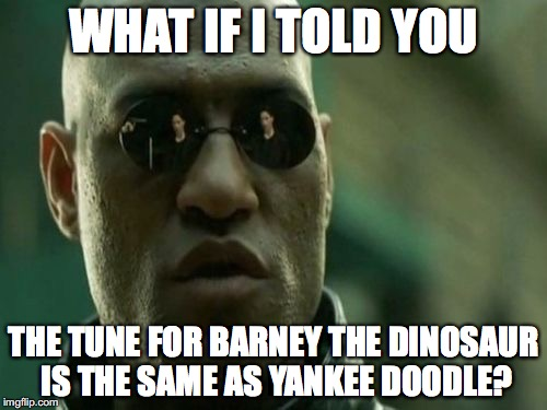 WHAT IF I TOLD YOU THE TUNE FOR BARNEY THE DINOSAUR IS THE SAME AS YANKEE DOODLE? | image tagged in what if i told you | made w/ Imgflip meme maker