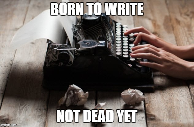 typewriter typing | BORN TO WRITE NOT DEAD YET | image tagged in typewriter typing | made w/ Imgflip meme maker