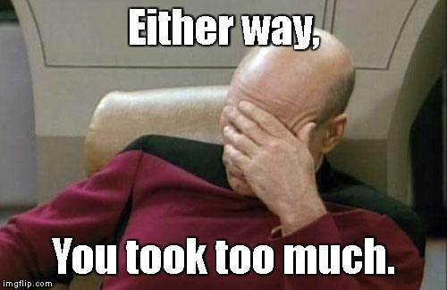 Captain Picard Facepalm Meme | Either way, You took too much. | image tagged in memes,captain picard facepalm | made w/ Imgflip meme maker