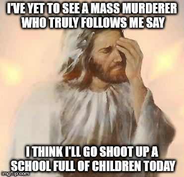 Jesus | I'VE YET TO SEE A MASS MURDERER WHO TRULY FOLLOWS ME SAY I THINK I'LL GO SHOOT UP A SCHOOL FULL OF CHILDREN TODAY | image tagged in jesus | made w/ Imgflip meme maker