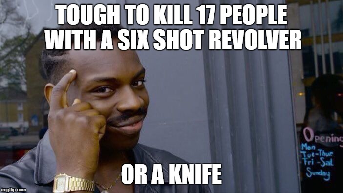Roll Safe Think About It Meme | TOUGH TO KILL 17 PEOPLE WITH A SIX SHOT REVOLVER OR A KNIFE | image tagged in memes,roll safe think about it | made w/ Imgflip meme maker