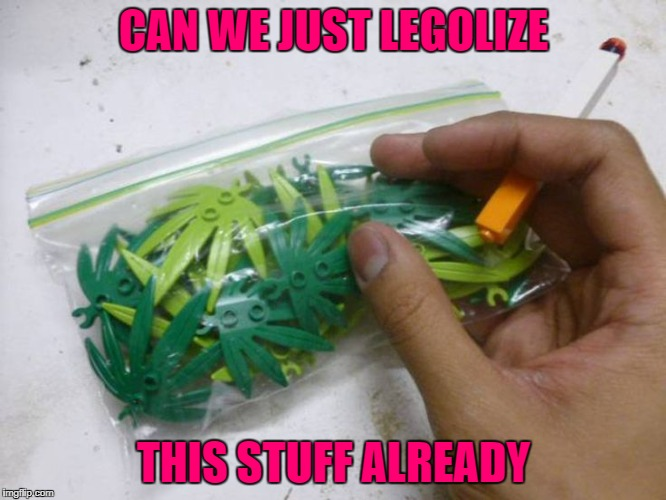 It's always legal if you don't get caught!!! | CAN WE JUST LEGOLIZE THIS STUFF ALREADY | image tagged in legolize it,memes,marijuana,funny,legos,smoke it if you got it | made w/ Imgflip meme maker