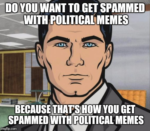DO YOU WANT TO GET SPAMMED WITH POLITICAL MEMES BECAUSE THAT'S HOW YOU GET SPAMMED WITH POLITICAL MEMES | made w/ Imgflip meme maker