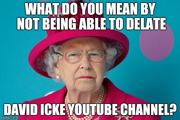 David icke  | WHAT DO YOU MEAN BY NOT BEING ABLE TO DELATE DAVID ICKE YOUTUBE CHANNEL? | image tagged in david icke,queen elizabeth,illuminati,big brother,conspiracy,government | made w/ Imgflip meme maker