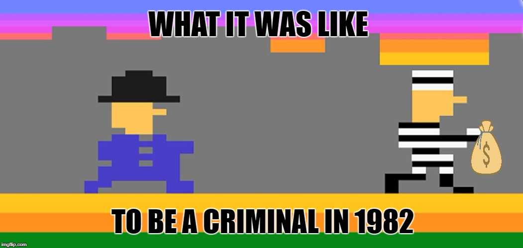 Robbery in Progress | TO BE A CRIMINAL IN 1982 WHAT IT WAS LIKE | image tagged in funny memes,cops and robbers,atari,activision | made w/ Imgflip meme maker