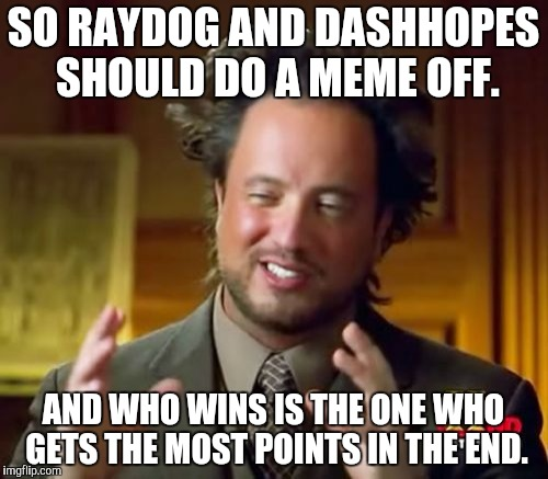 One week of nothin  but their meme off. Do you take the challenge guys? | SO RAYDOG AND DASHHOPES SHOULD DO A MEME OFF. AND WHO WINS IS THE ONE WHO GETS THE MOST POINTS IN THE END. | image tagged in memes,ancient aliens | made w/ Imgflip meme maker