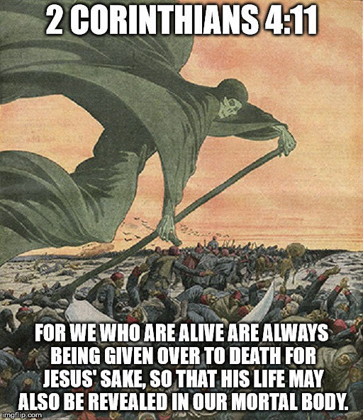 The Grim Reaper | 2 CORINTHIANS 4:11 FOR WE WHO ARE ALIVE ARE ALWAYS BEING GIVEN OVER TO DEATH FOR JESUS' SAKE, SO THAT HIS LIFE MAY ALSO BE REVEALED IN OUR M | image tagged in the grim reaper,death,malignant narcissist,mass murderer | made w/ Imgflip meme maker