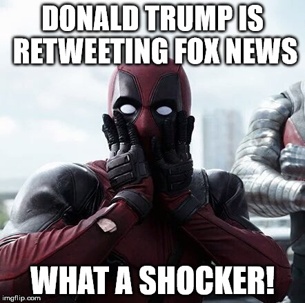 Deadpool Surprised Meme | DONALD TRUMP IS RETWEETING FOX NEWS WHAT A SHOCKER! | image tagged in memes,deadpool surprised | made w/ Imgflip meme maker