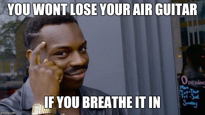 Roll Safe Think About It Meme | YOU WONT LOSE YOUR AIR GUITAR IF YOU BREATHE IT IN | image tagged in memes,roll safe think about it | made w/ Imgflip meme maker