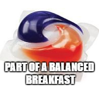 PART OF A BALANCED BREAKFAST | image tagged in tide pod | made w/ Imgflip meme maker