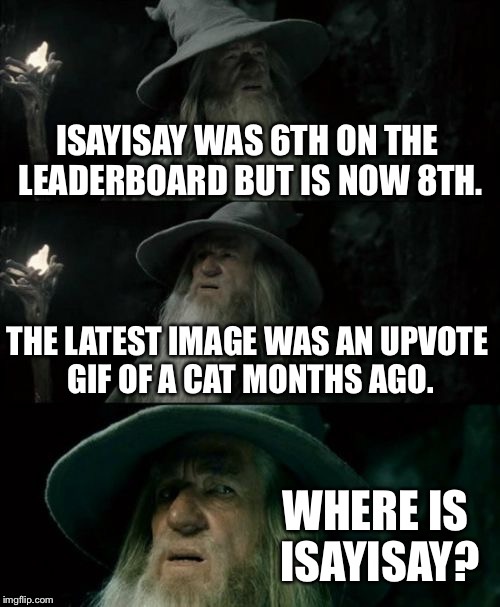 Where is ISAYISAY!!?? We need ISAYISAY!!!! | ISAYISAY WAS 6TH ON THE LEADERBOARD BUT IS NOW 8TH. THE LATEST IMAGE WAS AN UPVOTE GIF OF A CAT MONTHS AGO. WHERE IS ISAYISAY? | image tagged in memes,confused gandalf,isayisay,cat,where,upvote | made w/ Imgflip meme maker