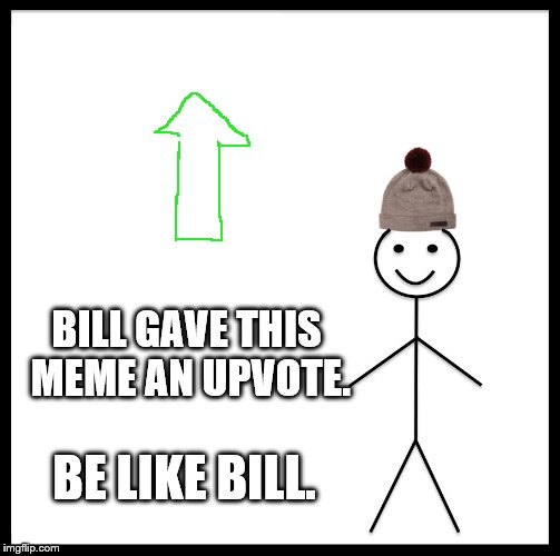 Be Like Bill Meme | BILL GAVE THIS MEME AN UPVOTE. BE LIKE BILL. | image tagged in memes,be like bill | made w/ Imgflip meme maker