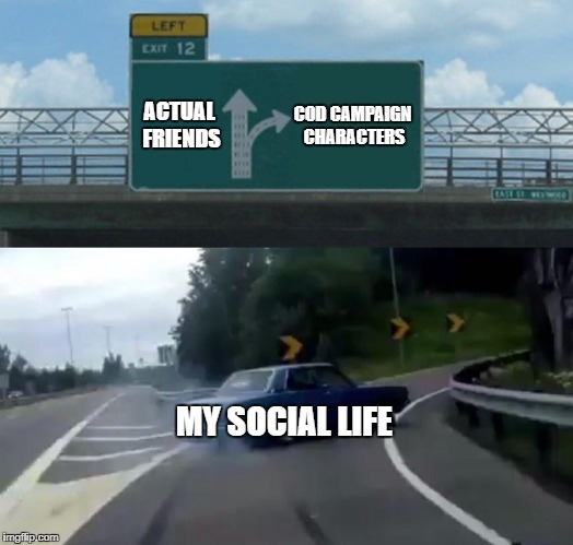 Left Exit 12 Off Ramp | ACTUAL FRIENDS COD CAMPAIGN CHARACTERS MY SOCIAL LIFE | image tagged in memes,left exit 12 off ramp,social,friends,cop | made w/ Imgflip meme maker