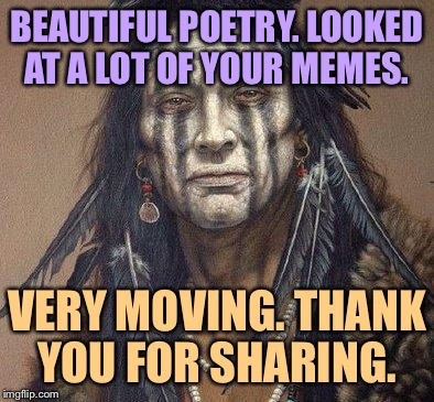 BEAUTIFUL POETRY. LOOKED AT A LOT OF YOUR MEMES. VERY MOVING. THANK YOU FOR SHARING. | made w/ Imgflip meme maker