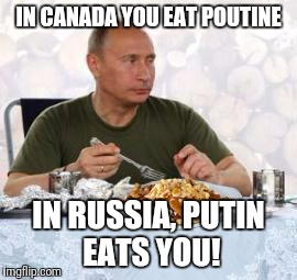 Putin and Poutine | IN CANADA YOU EAT POUTINE IN RUSSIA, PUTIN EATS YOU! | image tagged in putin  poutine,russia,putin,vladimir putin,canada | made w/ Imgflip meme maker